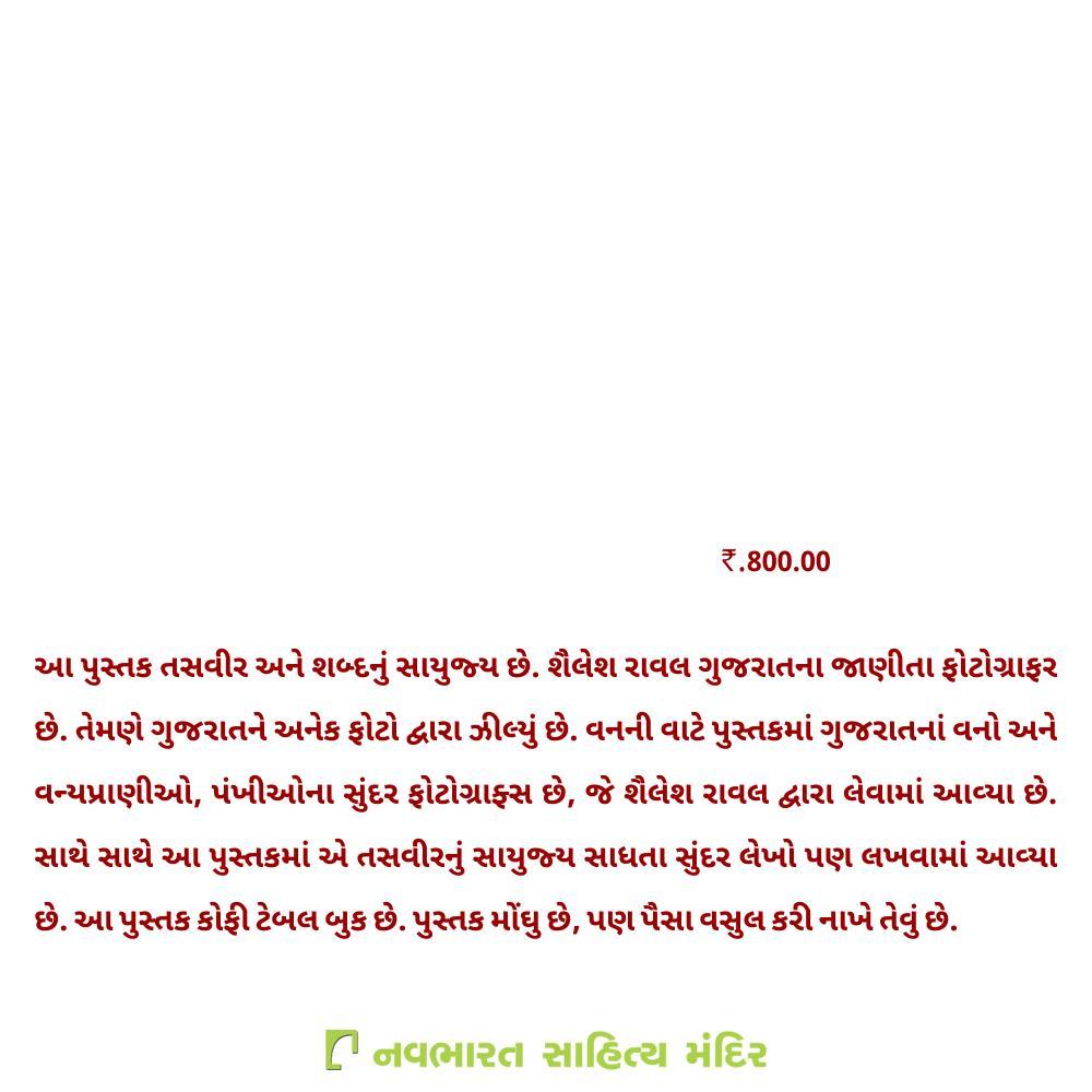 વનની વાટે શૈલેશ રાવલ, 800.00 આ પુસ્તક તસવીર અને શબ્દનું સાયુજ્ય છે. શૈલેશ રાવલ ગુજરાતના જાણીતા ફોટોગ્રાફર છે. તેમણે ગુજરાતને અનેક ફોટો દ્વારા ઝીલ્યું છે. વનની વાટે પુસ્તકમાં ગુજરાતનાં વનો અને વન્યપ્રાણીઓ, પંખીઓના સુંદર ફોટોગ્રાફ્સ છે, જે શૈલેશ રાવલ દ્વારા લેવામાં આવ્યા છે. સાથે સાથે આ પુસ્તકમાં એ તસવીરનું સાયુજ્ય સાધતા સુંદર લેખો પણ લખવામાં આવ્યા છે. આ પુસ્તક કોફી ટેબલ બુક છે. પુસ્તક મોંઘુ છે, પણ પૈસા વસુલ કરી નાખે તેવું છે.  Call on 9825032340 for queries!  #NavbharatSahityaMandir #Books #Reading #LoveForReading #BooksLove #BookLovers